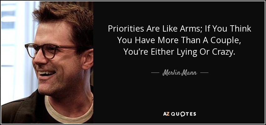 Priorities Are Like Arms; If You Think You Have More Than A Couple, You're Either Lying Or Crazy. - Merlin Mann