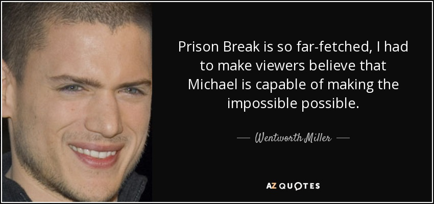 Prison Break is so far-fetched, I had to make viewers believe that Michael is capable of making the impossible possible. - Wentworth Miller
