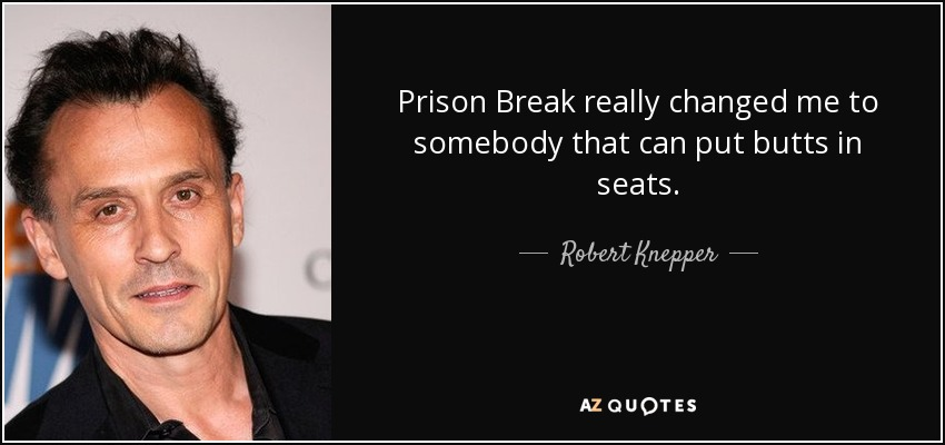 Prison Break really changed me to somebody that can put butts in seats. - Robert Knepper