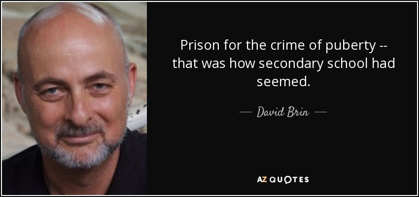 Prison for the crime of puberty -- that was how secondary school had seemed. - David Brin