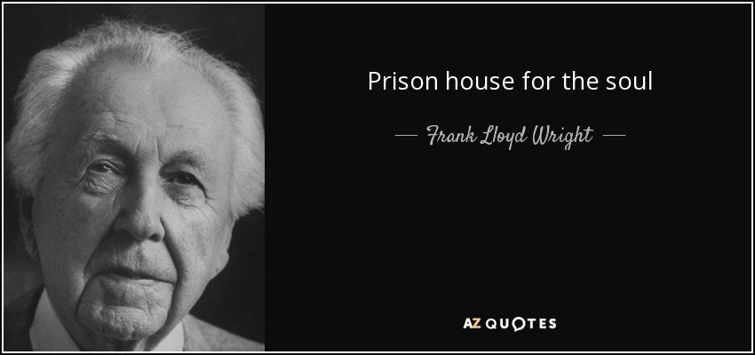 Prison house for the soul - Frank Lloyd Wright