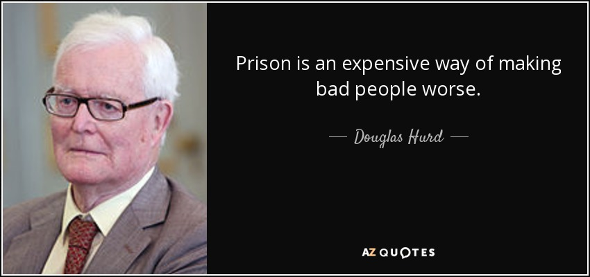 Prison is an expensive way of making bad people worse. - Douglas Hurd