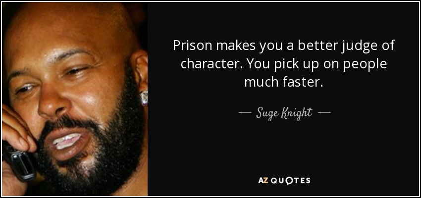 Prison makes you a better judge of character. You pick up on people much faster. - Suge Knight