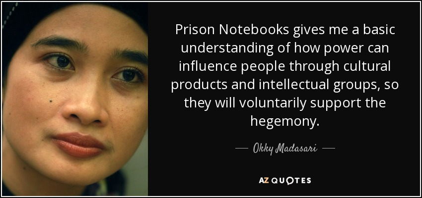 Prison Notebooks gives me a basic understanding of how power can influence people through cultural products and intellectual groups, so they will voluntarily support the hegemony. - Okky Madasari