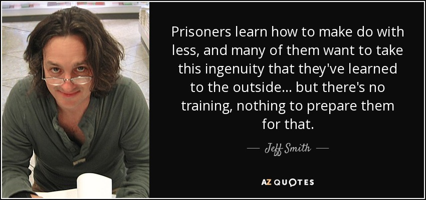 Prisoners learn how to make do with less, and many of them want to take this ingenuity that they've learned to the outside ... but there's no training, nothing to prepare them for that. - Jeff Smith