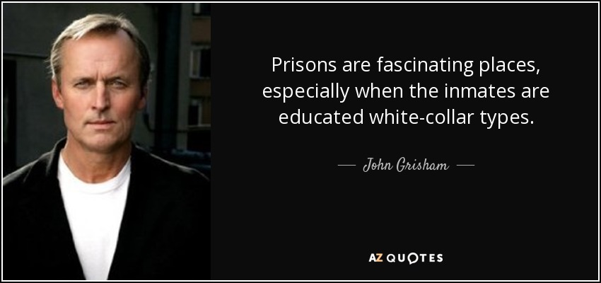 Prisons are fascinating places, especially when the inmates are educated white-collar types. - John Grisham