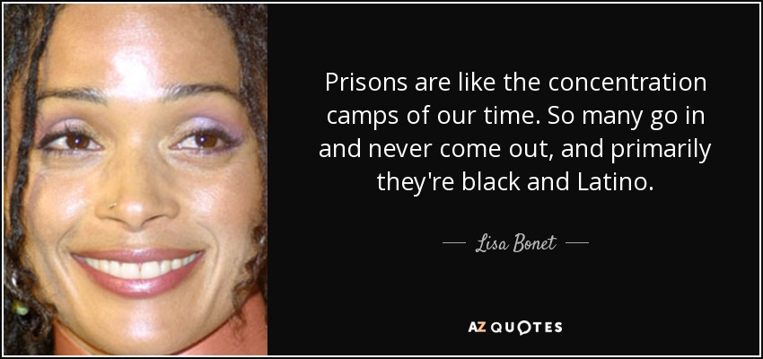 Prisons are like the concentration camps of our time. So many go in and never come out, and primarily they're black and Latino. - Lisa Bonet
