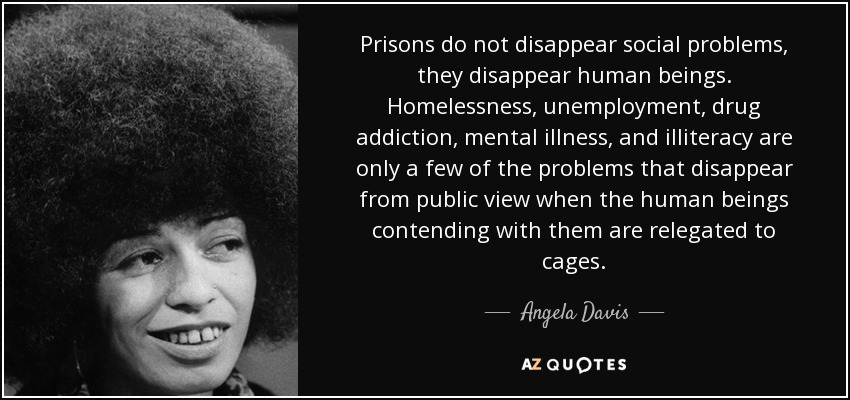 Prisons do not disappear social problems, they disappear human beings. Homelessness, unemployment, drug addiction, mental illness, and illiteracy are only a few of the problems that disappear from public view when the human beings contending with them are relegated to cages. - Angela Davis