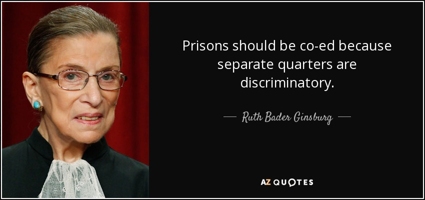 Prisons should be co-ed because separate quarters are discriminatory. - Ruth Bader Ginsburg