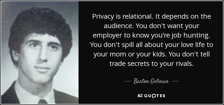 Privacy is relational. It depends on the audience. You don't want your employer to know you're job hunting. You don't spill all about your love life to your mom or your kids. You don't tell trade secrets to your rivals. - Barton Gellman