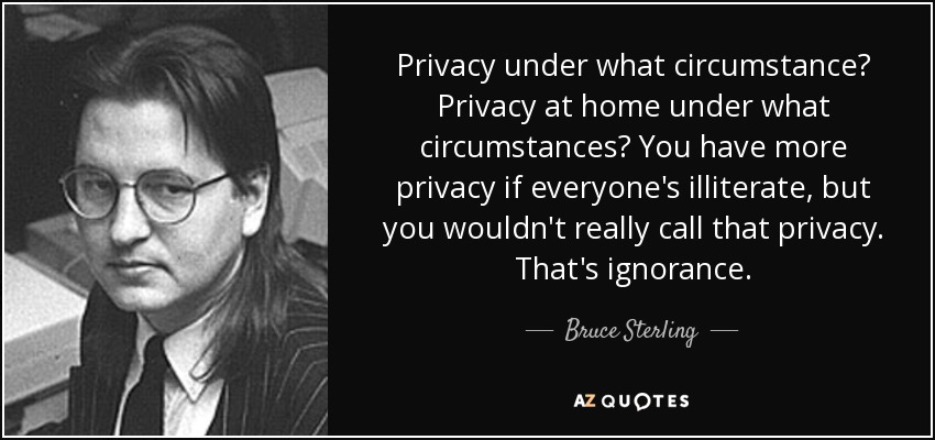 Privacy under what circumstance? Privacy at home under what circumstances? You have more privacy if everyone's illiterate, but you wouldn't really call that privacy. That's ignorance. - Bruce Sterling