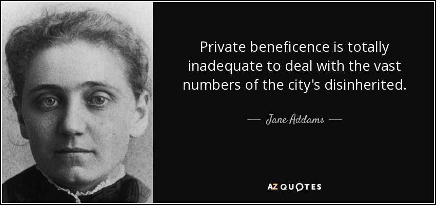 Private beneficence is totally inadequate to deal with the vast numbers of the city's disinherited. - Jane Addams