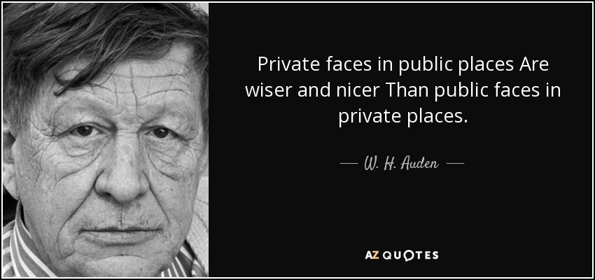 Private faces in public places Are wiser and nicer Than public faces in private places. - W. H. Auden