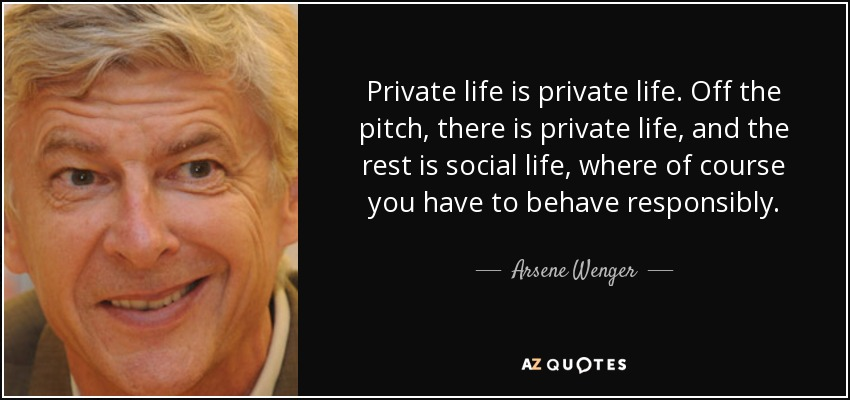 Private life is private life. Off the pitch, there is private life, and the rest is social life, where of course you have to behave responsibly. - Arsene Wenger