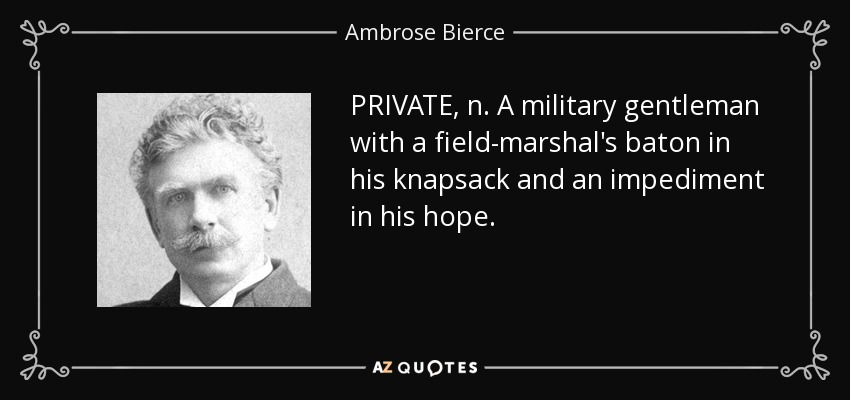 PRIVATE, n. A military gentleman with a field-marshal's baton in his knapsack and an impediment in his hope. - Ambrose Bierce