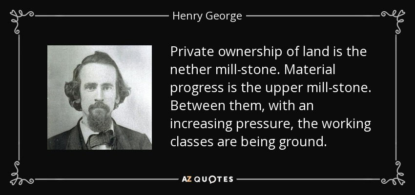 Private ownership of land is the nether mill-stone. Material progress is the upper mill-stone. Between them, with an increasing pressure, the working classes are being ground. - Henry George