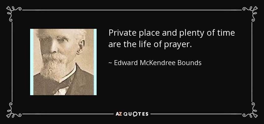 Private place and plenty of time are the life of prayer. - Edward McKendree Bounds