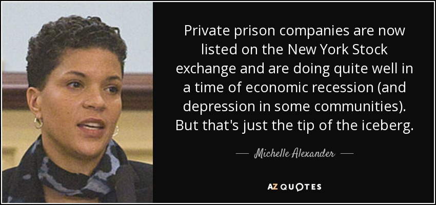 Private prison companies are now listed on the New York Stock exchange and are doing quite well in a time of economic recession (and depression in some communities). But that's just the tip of the iceberg. - Michelle Alexander