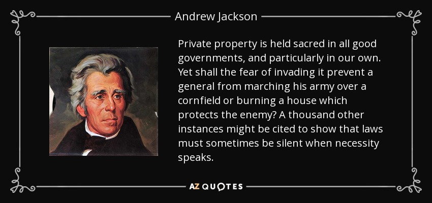 Private property is held sacred in all good governments, and particularly in our own. Yet shall the fear of invading it prevent a general from marching his army over a cornfield or burning a house which protects the enemy? A thousand other instances might be cited to show that laws must sometimes be silent when necessity speaks. - Andrew Jackson