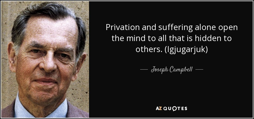 Privation and suffering alone open the mind to all that is hidden to others. (Igjugarjuk) - Joseph Campbell