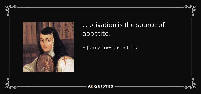 ... privation is the source of appetite. - Juana Inés de la Cruz