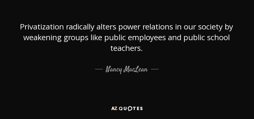 Privatization radically alters power relations in our society by weakening groups like public employees and public school teachers. - Nancy MacLean