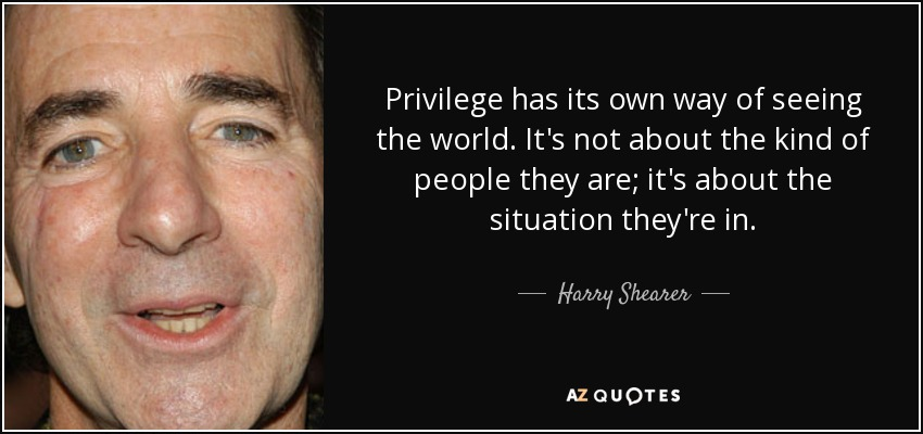Privilege has its own way of seeing the world. It's not about the kind of people they are; it's about the situation they're in. - Harry Shearer