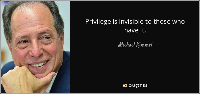 Privilege is invisible to those who have it. - Michael Kimmel