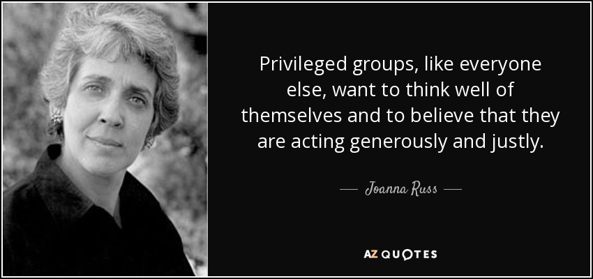 Privileged groups, like everyone else, want to think well of themselves and to believe that they are acting generously and justly. - Joanna Russ