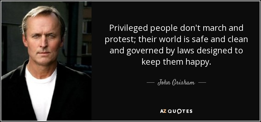 Privileged people don't march and protest; their world is safe and clean and governed by laws designed to keep them happy. - John Grisham