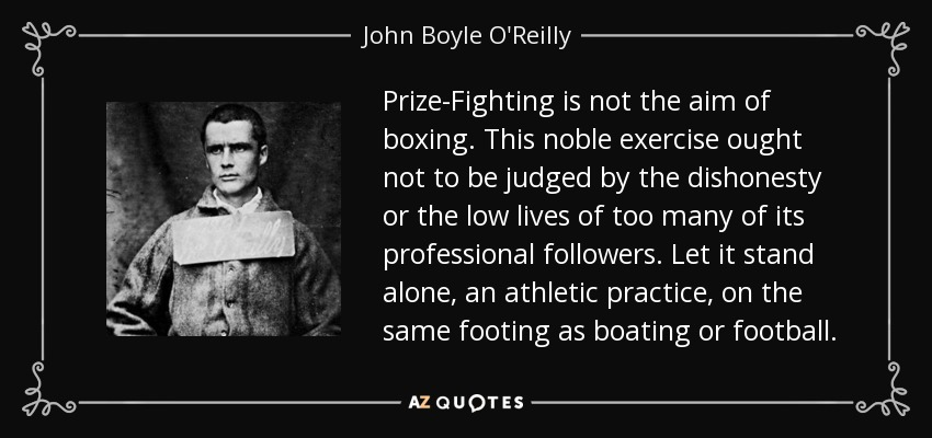 Prize-Fighting is not the aim of boxing. This noble exercise ought not to be judged by the dishonesty or the low lives of too many of its professional followers. Let it stand alone, an athletic practice, on the same footing as boating or football. - John Boyle O'Reilly