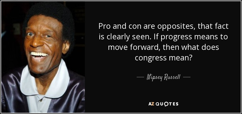 Pro and con are opposites, that fact is clearly seen. If progress means to move forward, then what does congress mean? - Nipsey Russell