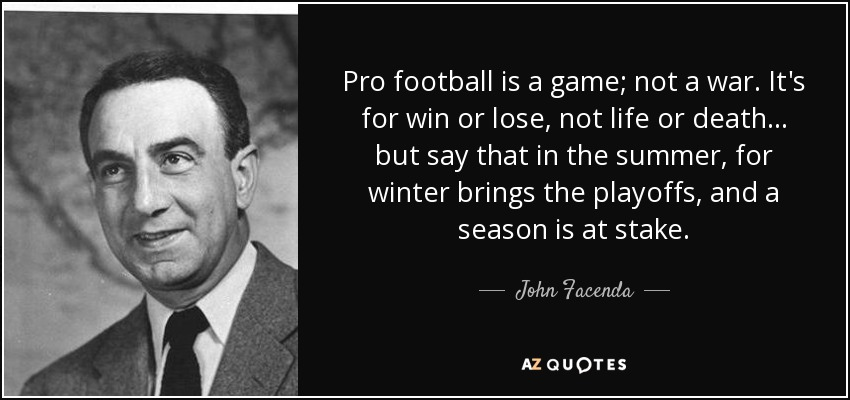 Pro football is a game; not a war. It's for win or lose, not life or death... but say that in the summer, for winter brings the playoffs, and a season is at stake. - John Facenda