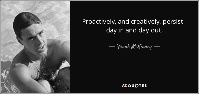 Proactively, and creatively, persist - day in and day out. - Frank McKinney