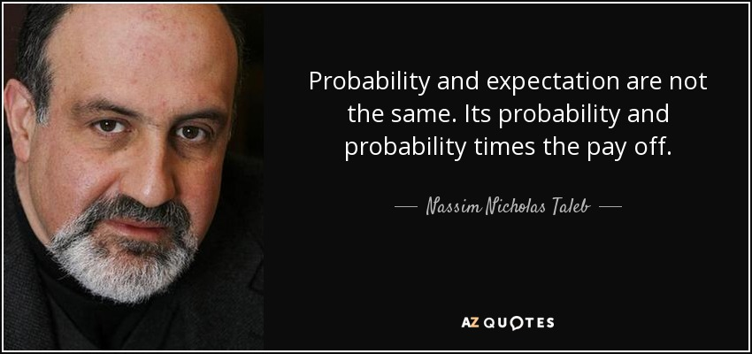 Probability and expectation are not the same. Its probability and probability times the pay off. - Nassim Nicholas Taleb