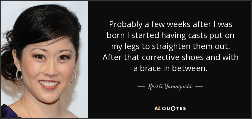 Probably a few weeks after I was born I started having casts put on my legs to straighten them out. After that corrective shoes and with a brace in between. - Kristi Yamaguchi