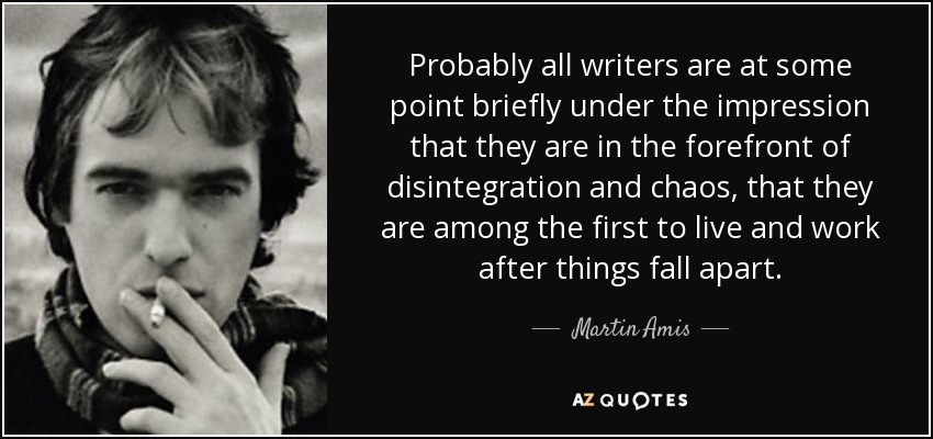Probably all writers are at some point briefly under the impression that they are in the forefront of disintegration and chaos, that they are among the first to live and work after things fall apart. - Martin Amis