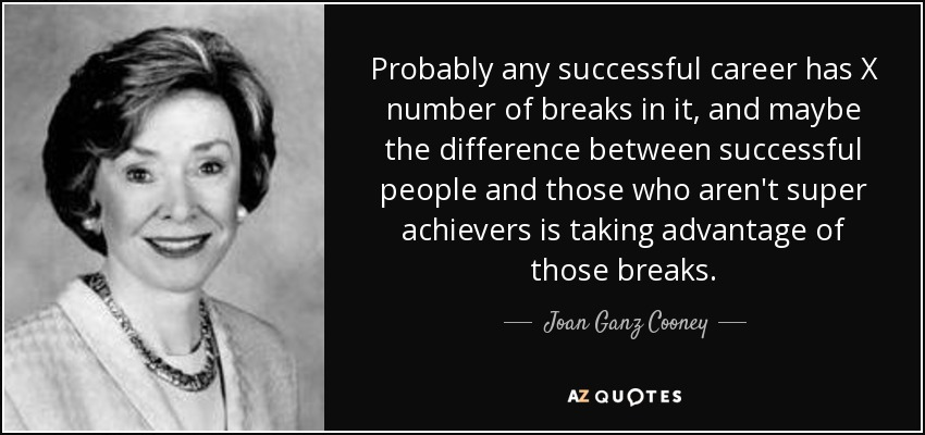 Probably any successful career has X number of breaks in it, and maybe the difference between successful people and those who aren't super achievers is taking advantage of those breaks. - Joan Ganz Cooney