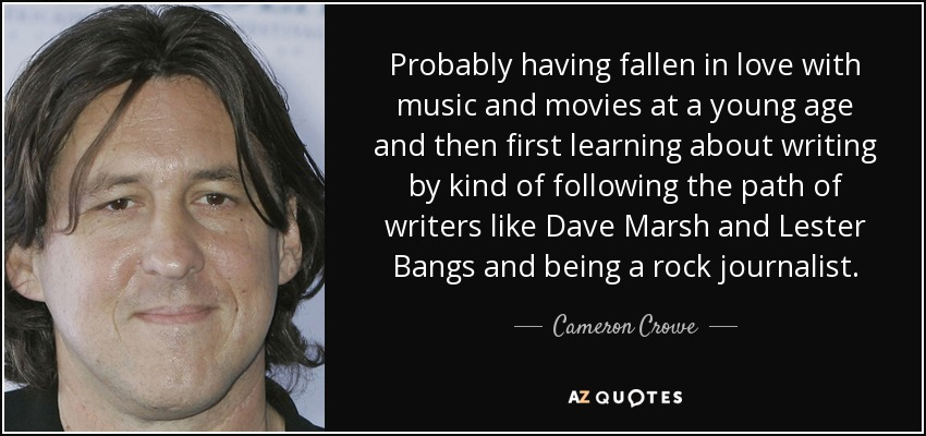 Probably having fallen in love with music and movies at a young age and then first learning about writing by kind of following the path of writers like Dave Marsh and Lester Bangs and being a rock journalist. - Cameron Crowe
