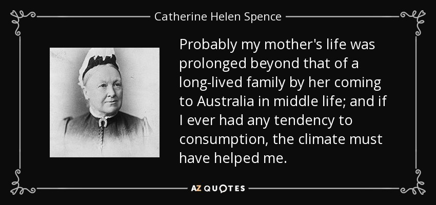 Probably my mother's life was prolonged beyond that of a long-lived family by her coming to Australia in middle life; and if I ever had any tendency to consumption, the climate must have helped me. - Catherine Helen Spence