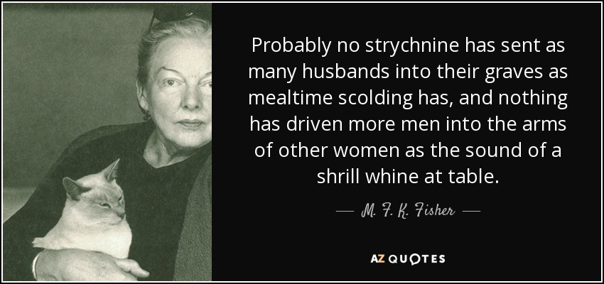 Probably no strychnine has sent as many husbands into their graves as mealtime scolding has, and nothing has driven more men into the arms of other women as the sound of a shrill whine at table. - M. F. K. Fisher
