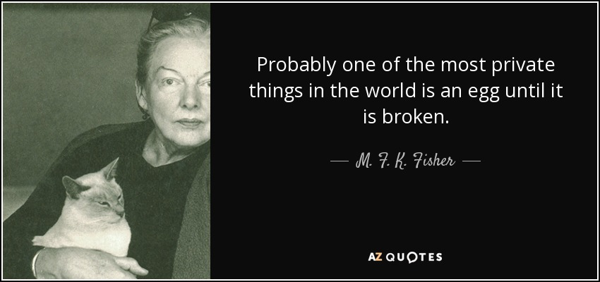 Probably one of the most private things in the world is an egg until it is broken. - M. F. K. Fisher