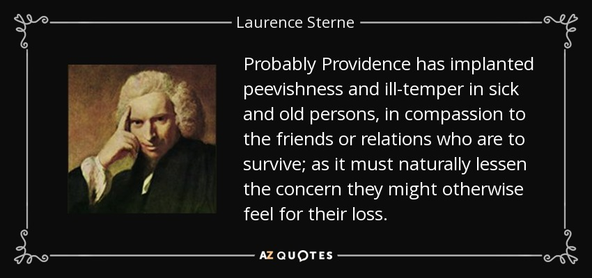 Probably Providence has implanted peevishness and ill-temper in sick and old persons, in compassion to the friends or relations who are to survive; as it must naturally lessen the concern they might otherwise feel for their loss. - Laurence Sterne