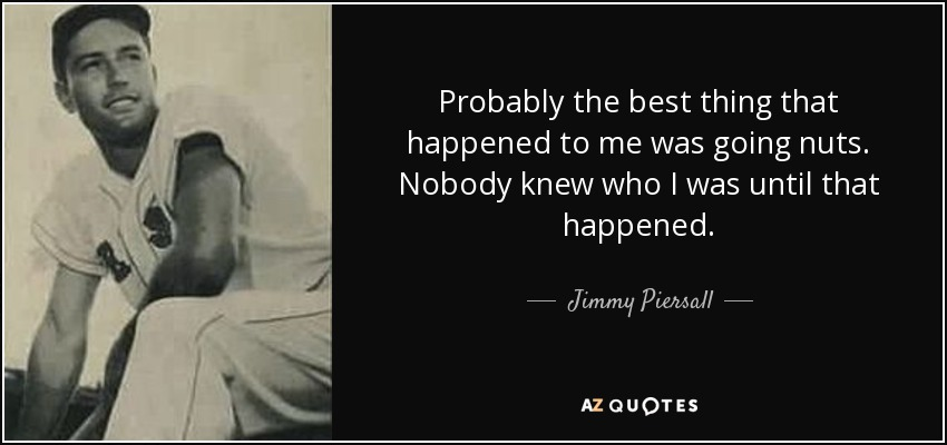 Probably the best thing that happened to me was going nuts. Nobody knew who I was until that happened. - Jimmy Piersall