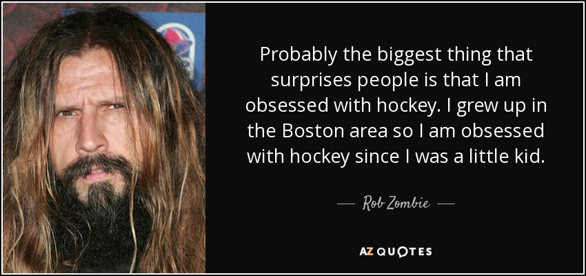 Probably the biggest thing that surprises people is that I am obsessed with hockey. I grew up in the Boston area so I am obsessed with hockey since I was a little kid. - Rob Zombie