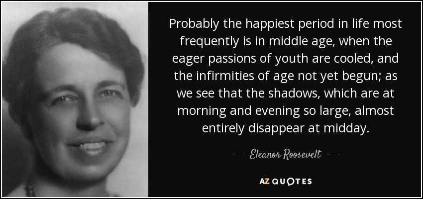 Probably the happiest period in life most frequently is in middle age, when the eager passions of youth are cooled, and the infirmities of age not yet begun; as we see that the shadows, which are at morning and evening so large, almost entirely disappear at midday. - Eleanor Roosevelt