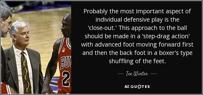 Probably the most important aspect of individual defensive play is the 'close-out.' This approach to the ball should be made in a 'step-drag action' with advanced foot moving forward first and then the back foot in a boxer's type shuffling of the feet. - Tex Winter