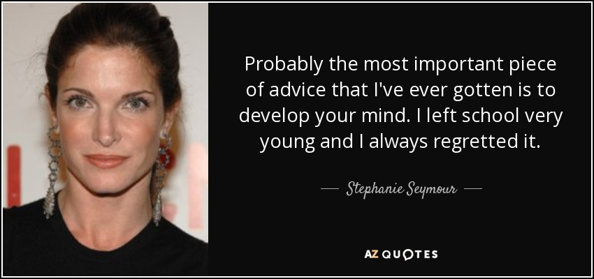 Probably the most important piece of advice that I've ever gotten is to develop your mind. I left school very young and I always regretted it. - Stephanie Seymour