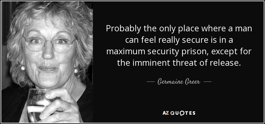 Probably the only place where a man can feel really secure is in a maximum security prison, except for the imminent threat of release. - Germaine Greer