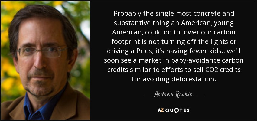 Probably the single-most concrete and substantive thing an American, young American, could do to lower our carbon footprint is not turning off the lights or driving a Prius, it's having fewer kids...we'll soon see a market in baby-avoidance carbon credits similar to efforts to sell CO2 credits for avoiding deforestation. - Andrew Revkin